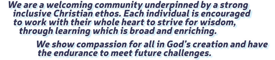 We are a welcoming community underpinned by a strong inclusive Christian ethos. Each individual is encouraged to work with their whole heart to strive for wisdom, through learning which is broad and enriching. We show compassion for all in God's creation and have the endurance to meet future challenges.